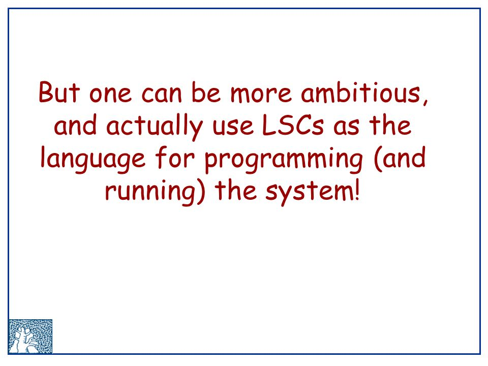 But one can be more ambitious, and actually use LSCs as the language for programming (and running) the system!