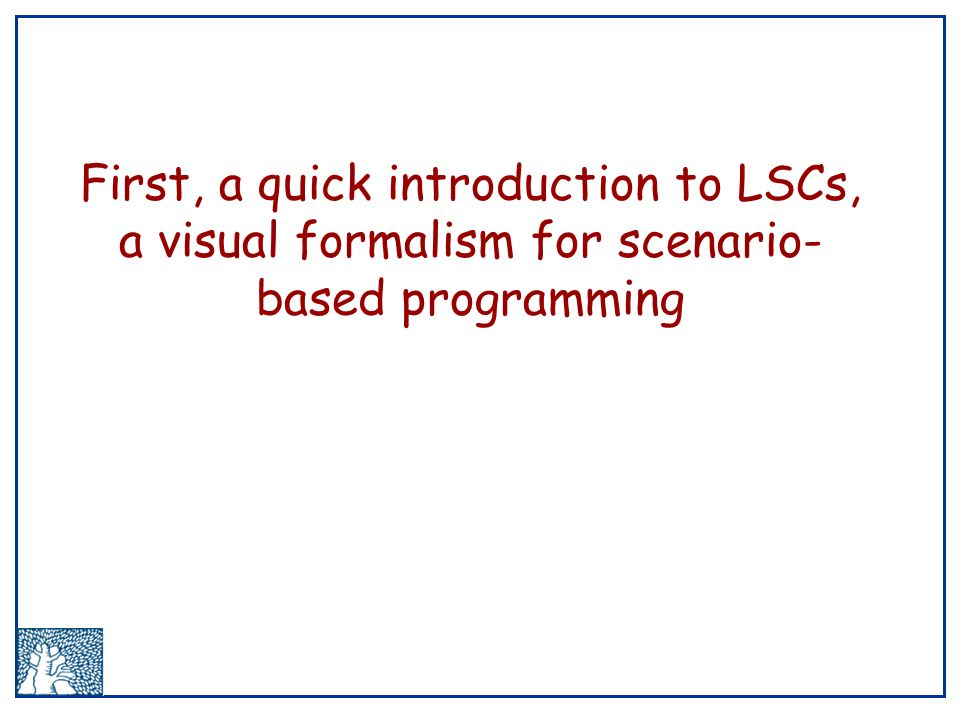 First, a quick introduction to LSCs, a visual formalism for scenario- based programming