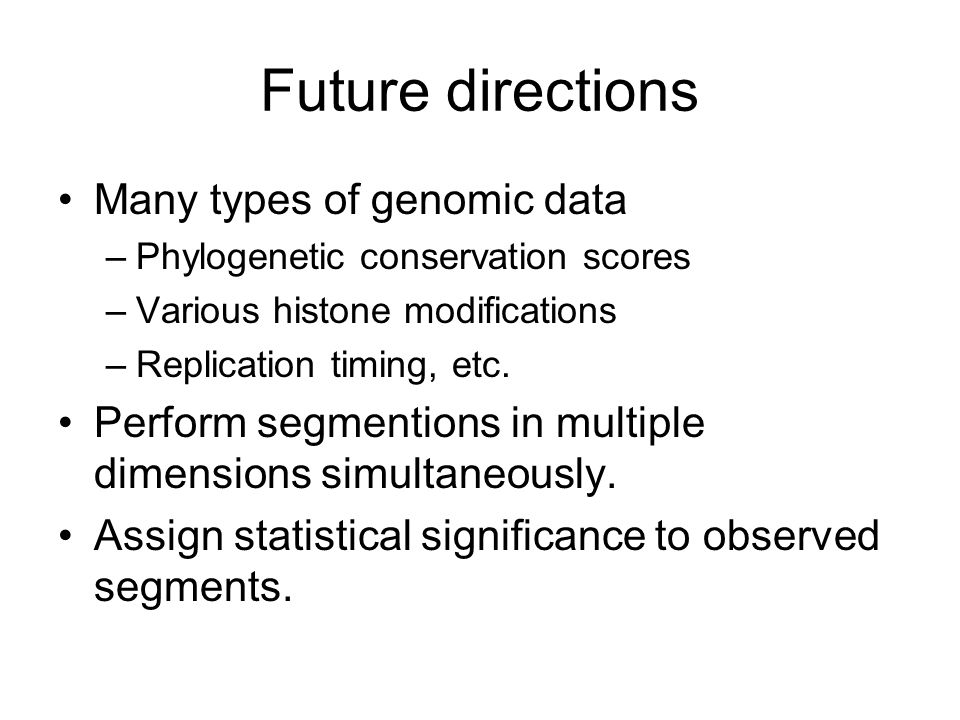 Future directions Many types of genomic data –Phylogenetic conservation scores –Various histone modifications –Replication timing, etc. Perform segmen
