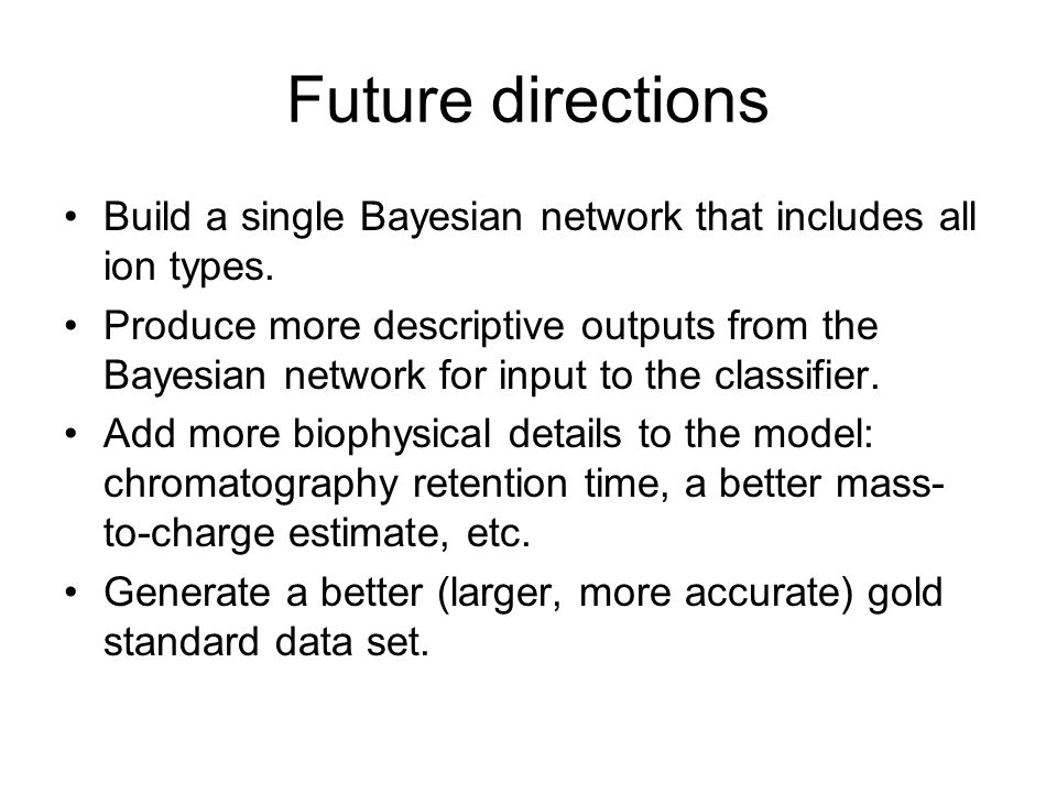 Future directions Build a single Bayesian network that includes all ion types. Produce more descriptive outputs from the Bayesian network for input to