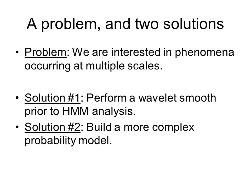 A problem, and two solutions Problem: We are interested in phenomena occurring at multiple scales. Solution #1: Perform a wavelet smooth prior to HMM
