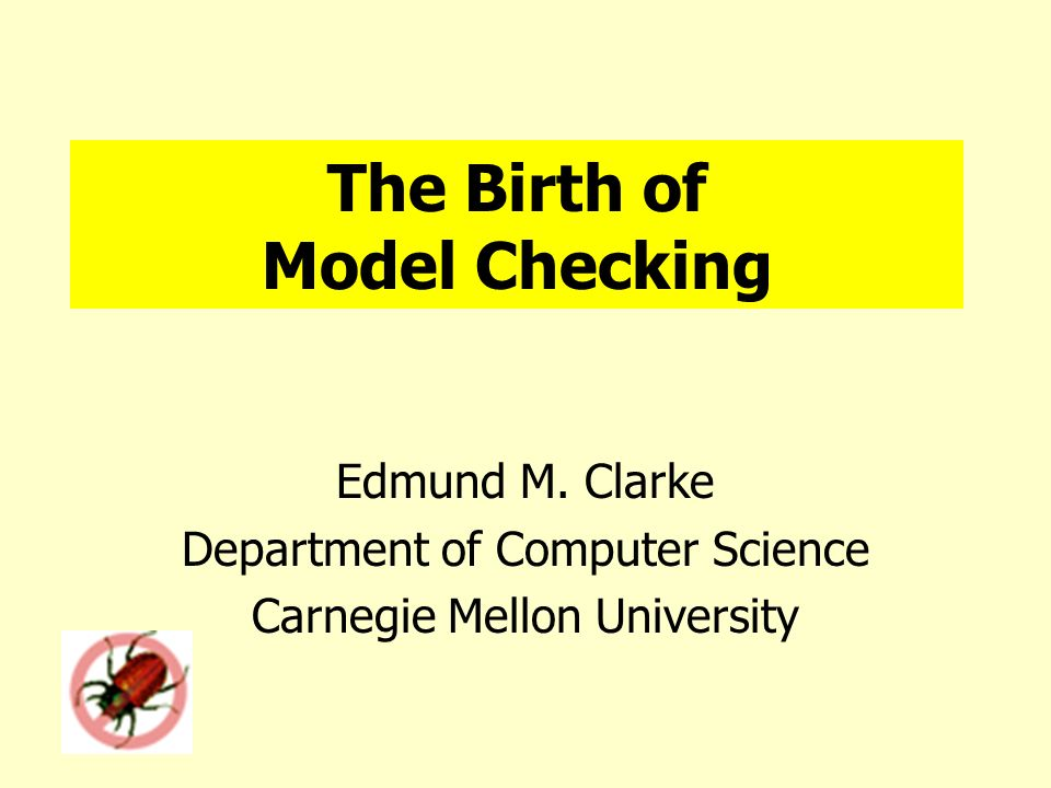 The Birth of Model Checking Edmund M. Clarke Department of Computer Science Carnegie Mellon University