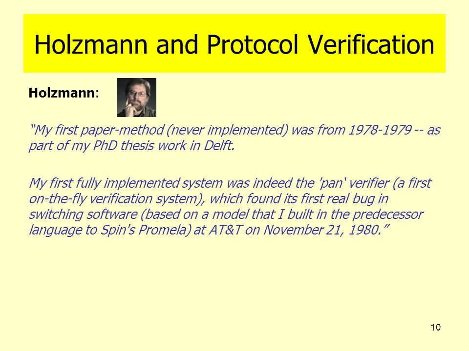 10 Holzmann and Protocol Verification Holzmann: My first paper-method (never implemented) was from 1978-1979 -- as part of my PhD thesis work in Delft