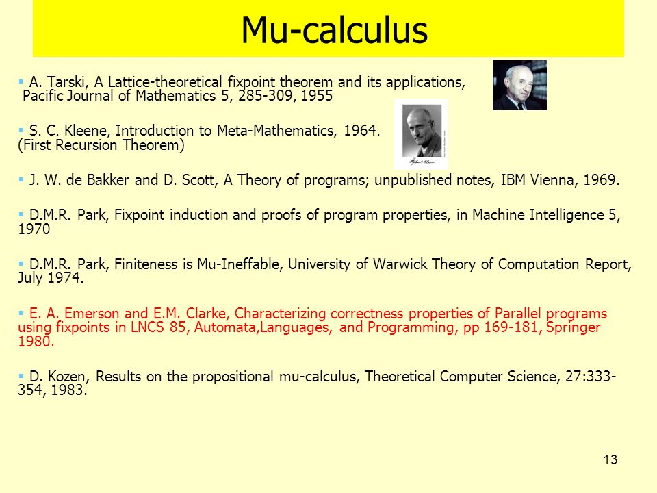 13 Mu-calculus A. Tarski, A Lattice-theoretical fixpoint theorem and its applications, Pacific Journal of Mathematics 5, 285-309, 1955 S. C. Kleene, I