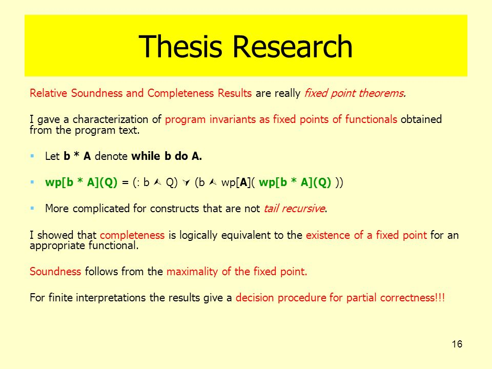 16 Thesis Research Relative Soundness and Completeness Results are really fixed point theorems. I gave a characterization of program invariants as fix