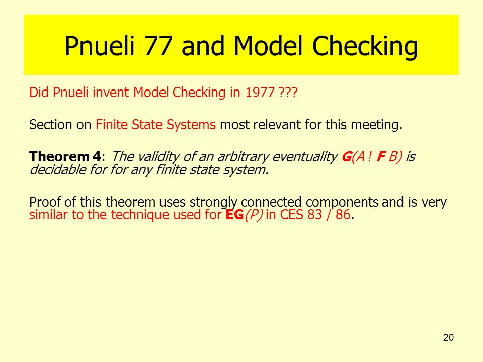 20 Pnueli 77 and Model Checking Did Pnueli invent Model Checking in 1977 ??? Section on Finite State Systems most relevant for this meeting. Theorem 4