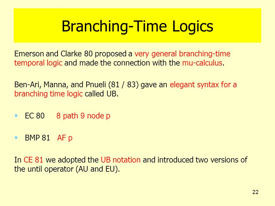 22 Branching-Time Logics Emerson and Clarke 80 proposed a very general branching-time temporal logic and made the connection with the mu-calculus. Ben