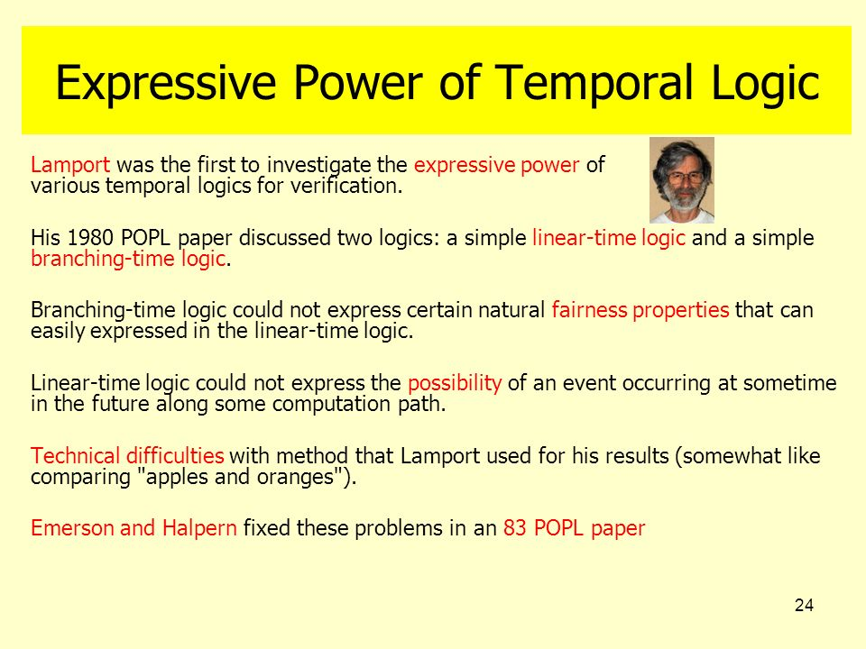 24 Expressive Power of Temporal Logic Lamport was the first to investigate the expressive power of various temporal logics for verification. His 1980