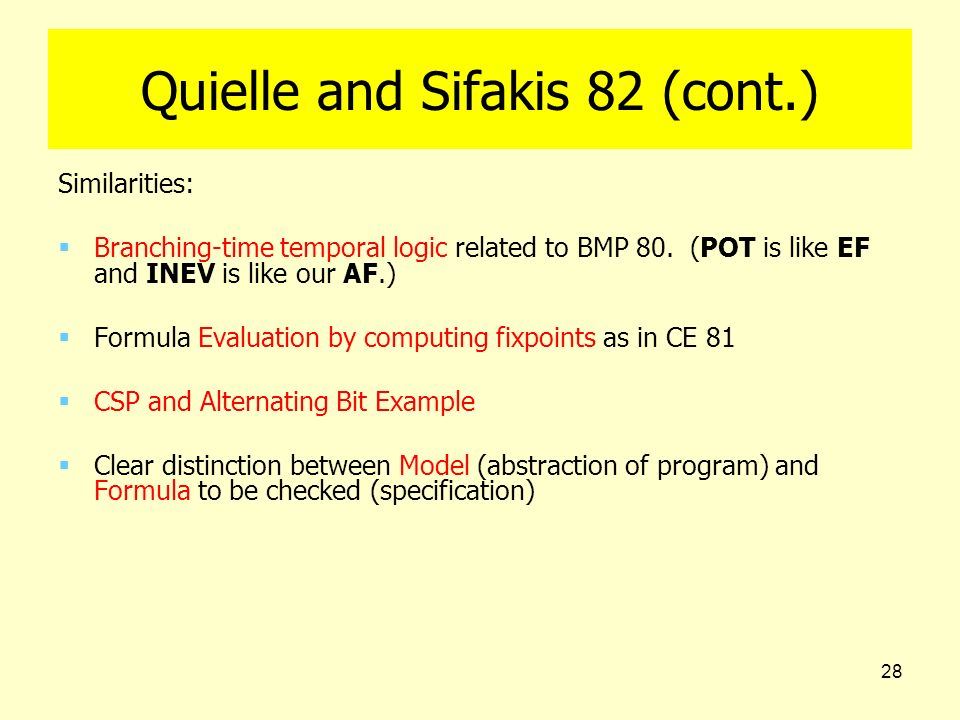 28 Quielle and Sifakis 82 (cont.) Similarities: Branching-time temporal logic related to BMP 80. (POT is like EF and INEV is like our AF.) Formula Eva