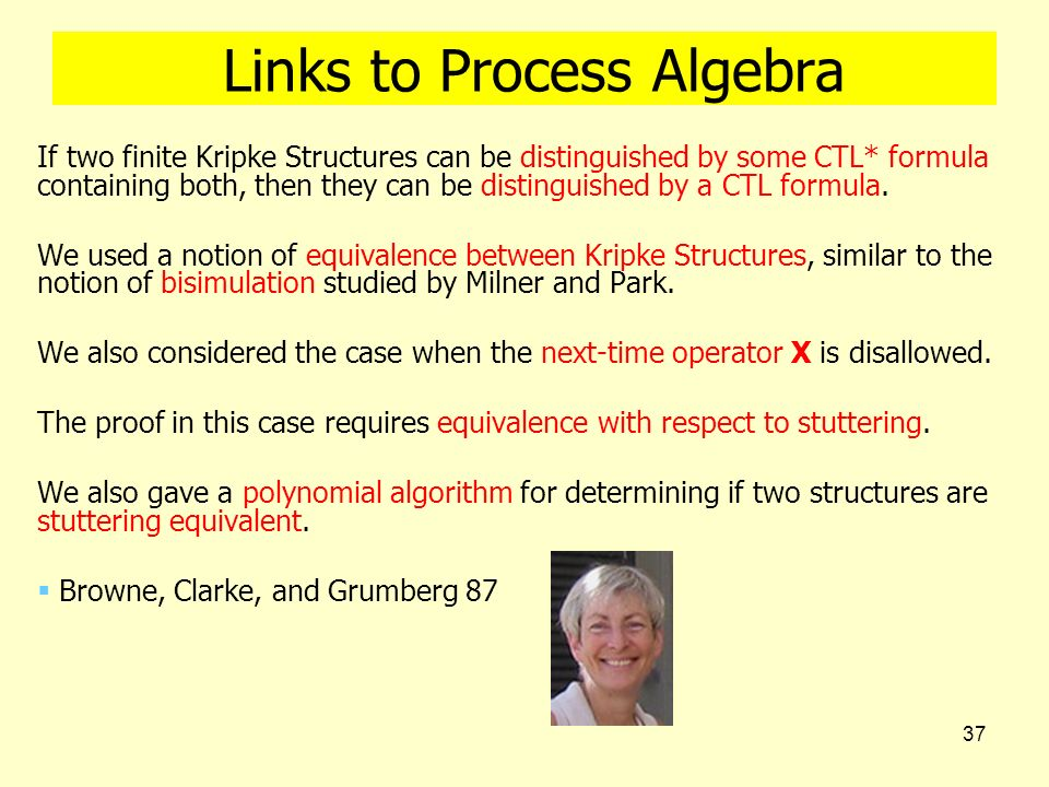 37 Links to Process Algebra If two finite Kripke Structures can be distinguished by some CTL* formula containing both, then they can be distinguished