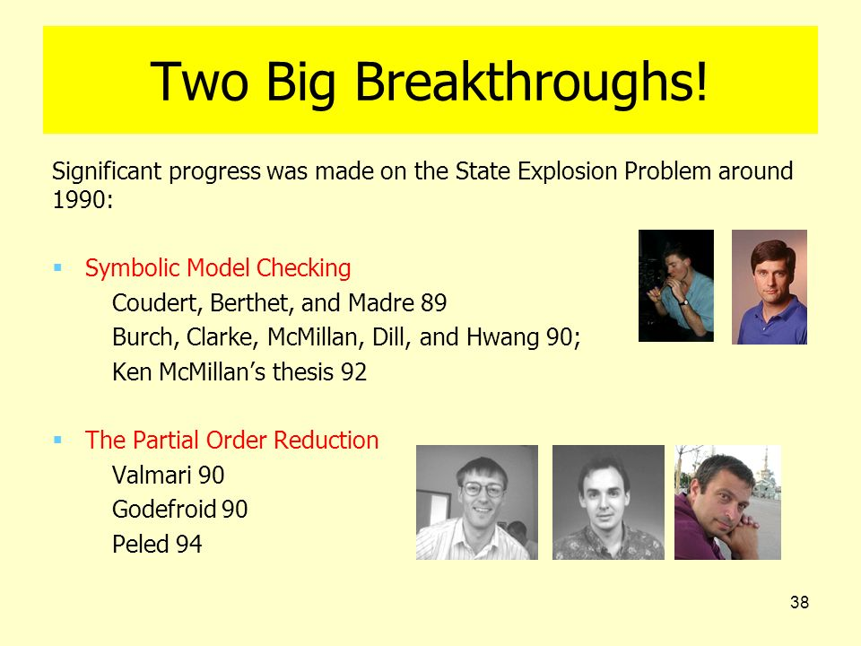 38 Two Big Breakthroughs! Significant progress was made on the State Explosion Problem around 1990: Symbolic Model Checking Coudert, Berthet, and Madr