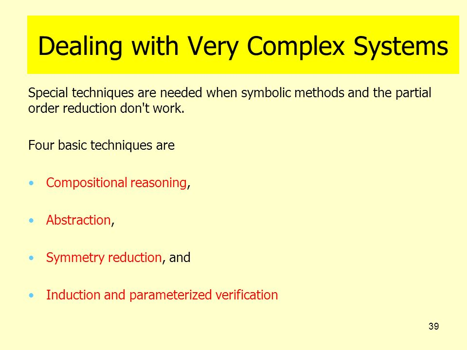 39 Dealing with Very Complex Systems Special techniques are needed when symbolic methods and the partial order reduction don't work. Four basic techni