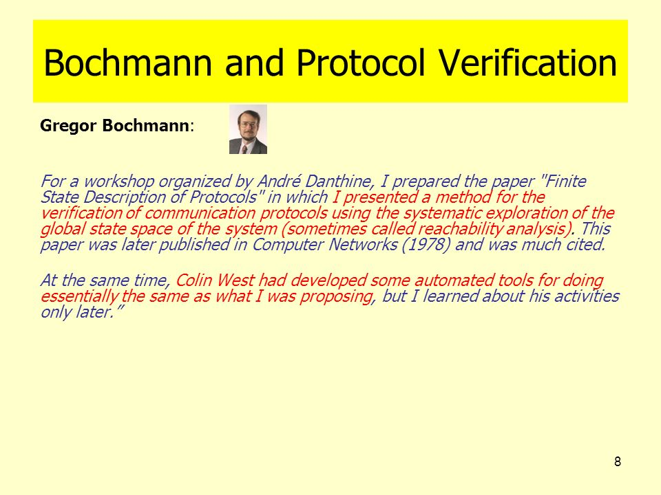 8 Bochmann and Protocol Verification Gregor Bochmann: For a workshop organized by André Danthine, I prepared the paper