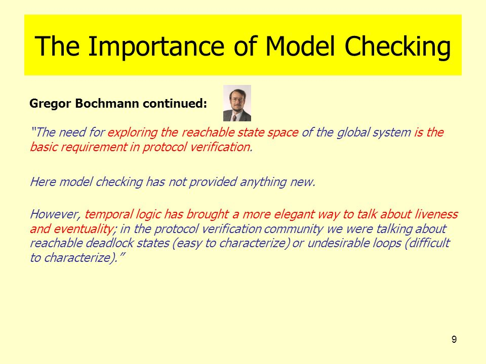 9 The Importance of Model Checking Gregor Bochmann continued: The need for exploring the reachable state space of the global system is the basic requi
