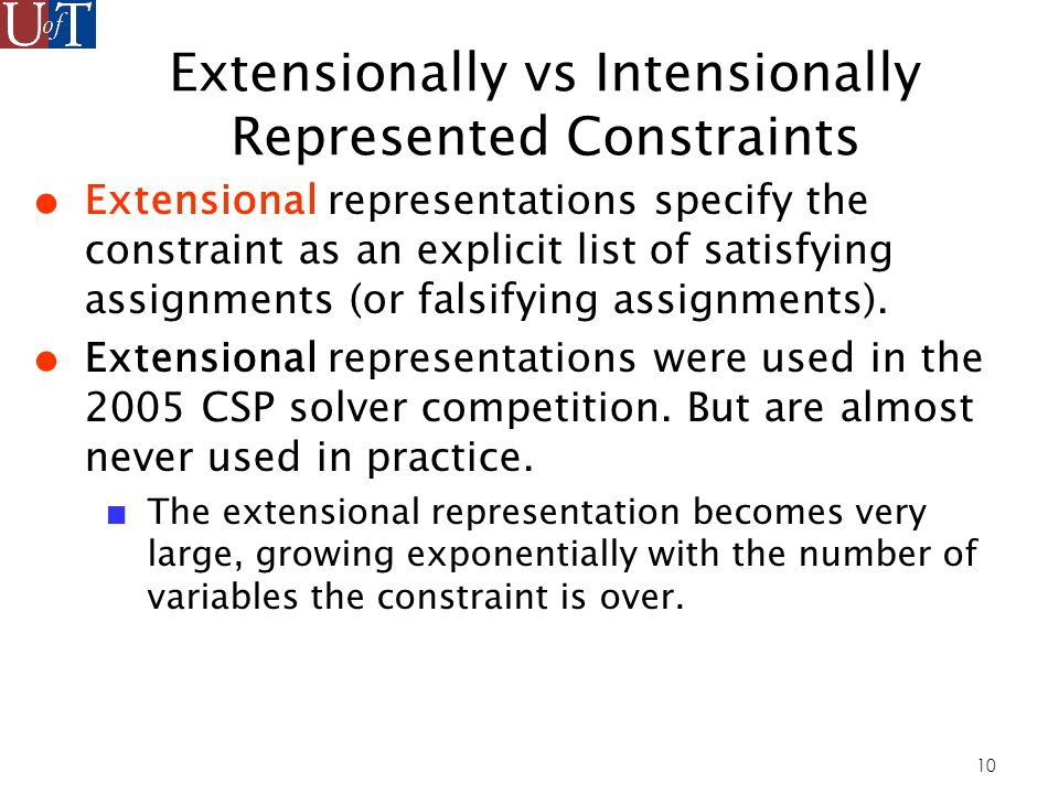 10 Extensionally vs Intensionally Represented Constraints Extensional representations specify the constraint as an explicit list of satisfying assignments (or falsifying assignments).