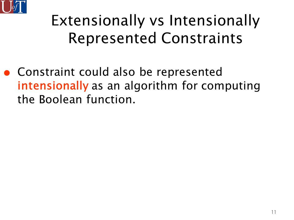 11 Extensionally vs Intensionally Represented Constraints Constraint could also be represented intensionally as an algorithm for computing the Boolean function.