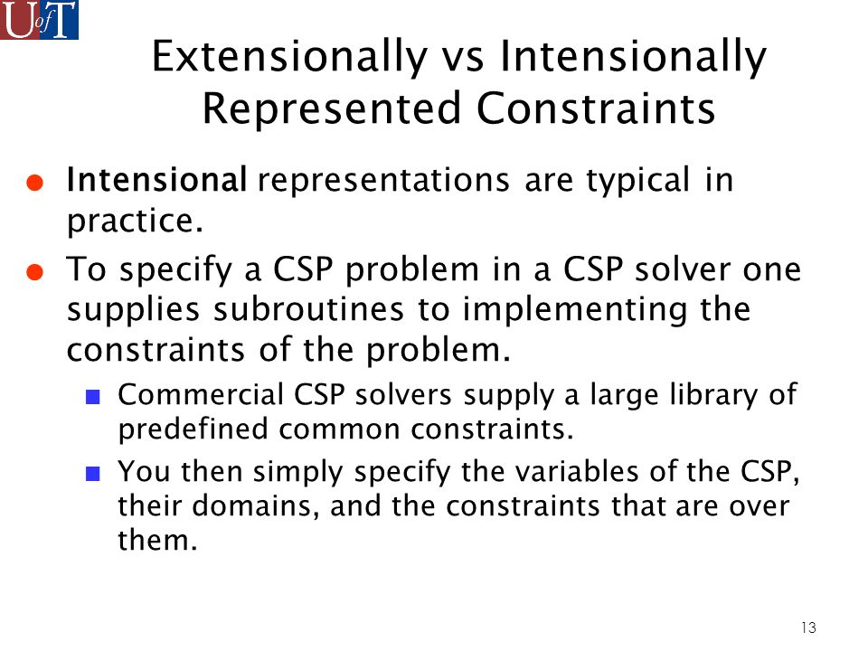 13 Extensionally vs Intensionally Represented Constraints Intensional representations are typical in practice.
