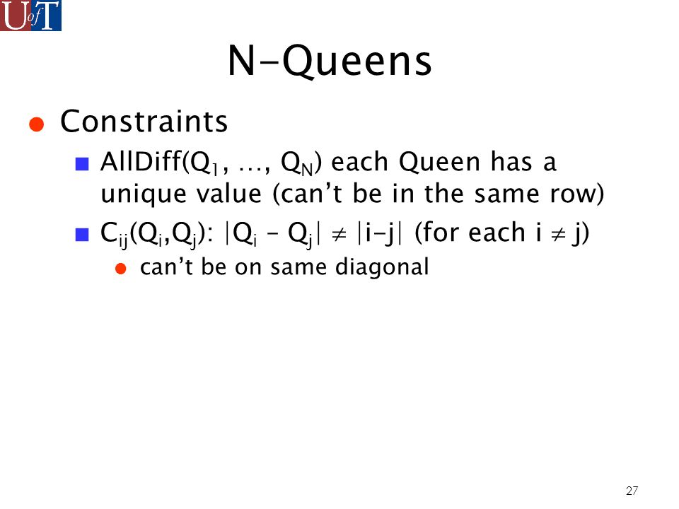 27 N-Queens Constraints AllDiff(Q 1, …, Q N ) each Queen has a unique value (cant be in the same row) C ij (Q i,Q j ): |Q i – Q j | |i-j| (for each i j) cant be on same diagonal