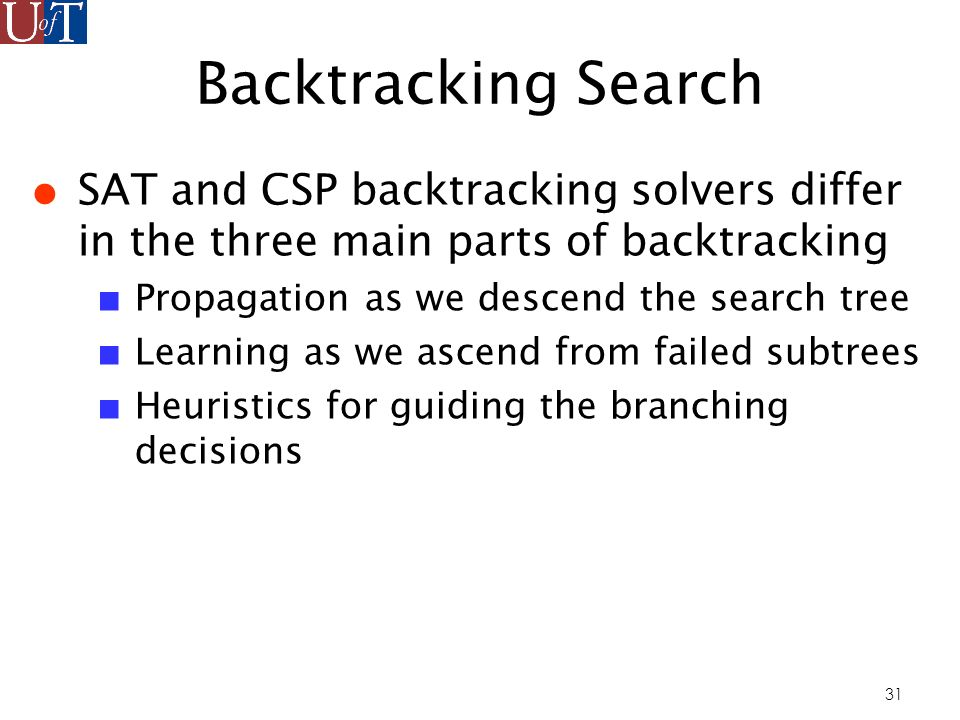 31 Backtracking Search SAT and CSP backtracking solvers differ in the three main parts of backtracking Propagation as we descend the search tree Learning as we ascend from failed subtrees Heuristics for guiding the branching decisions