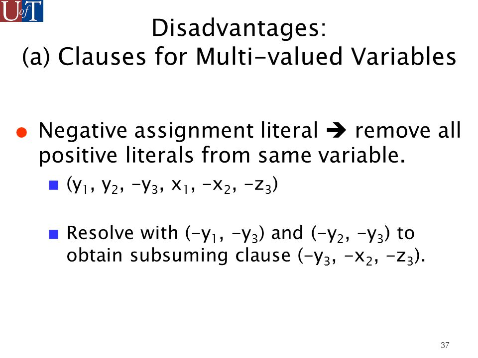 37 Disadvantages: (a) Clauses for Multi-valued Variables Negative assignment literal remove all positive literals from same variable.
