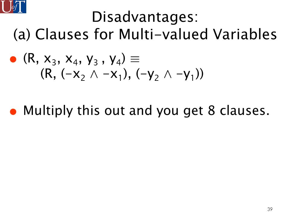 39 Disadvantages: (a) Clauses for Multi-valued Variables (R, x 3, x 4, y 3, y 4 ) ´ (R, (-x 2 ^ -x 1 ), (-y 2 ^ -y 1 )) Multiply this out and you get 8 clauses.