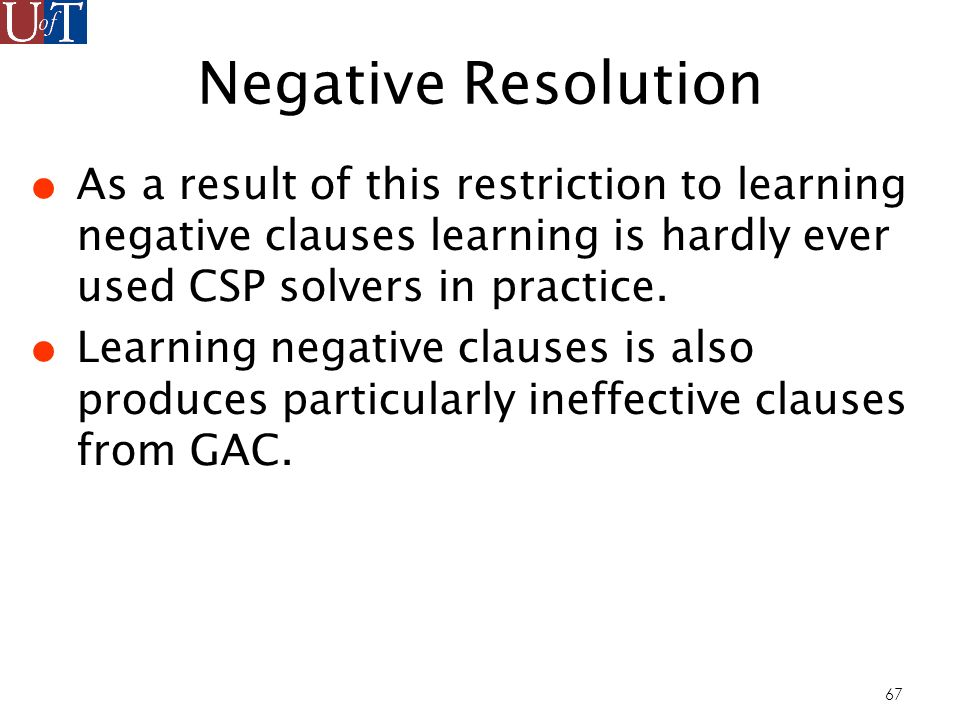 67 Negative Resolution As a result of this restriction to learning negative clauses learning is hardly ever used CSP solvers in practice.