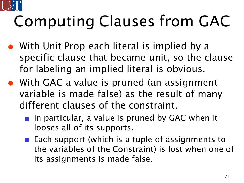 71 Computing Clauses from GAC With Unit Prop each literal is implied by a specific clause that became unit, so the clause for labeling an implied literal is obvious.