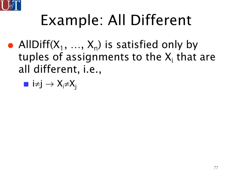 77 Example: All Different AllDiff(X 1, …, X n ) is satisfied only by tuples of assignments to the X i that are all different, i.e., i j .