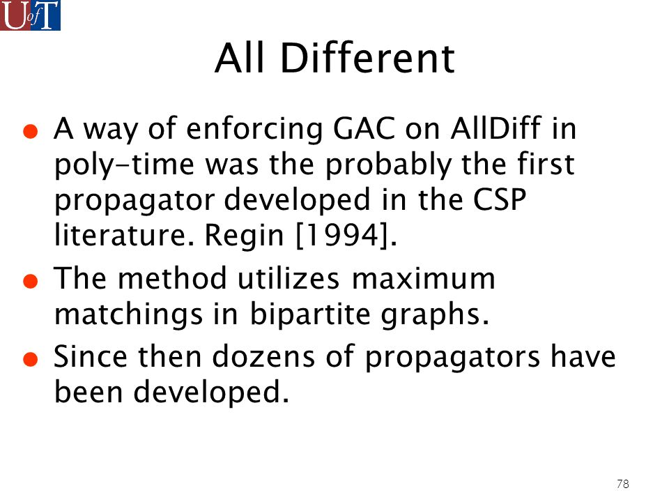 78 All Different A way of enforcing GAC on AllDiff in poly-time was the probably the first propagator developed in the CSP literature.