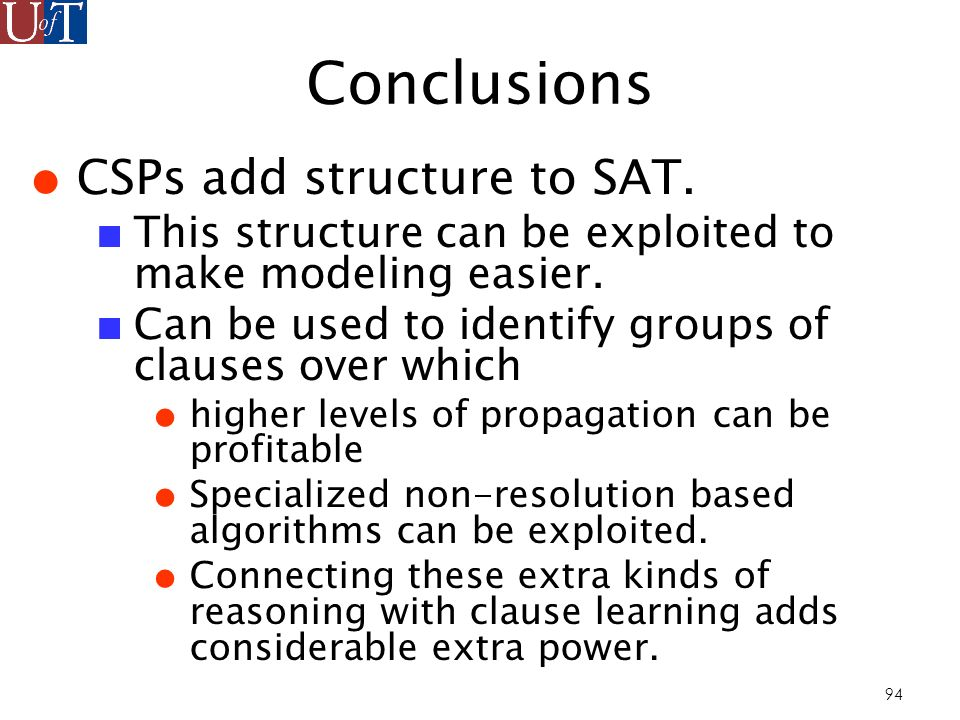 94 Conclusions CSPs add structure to SAT. This structure can be exploited to make modeling easier.