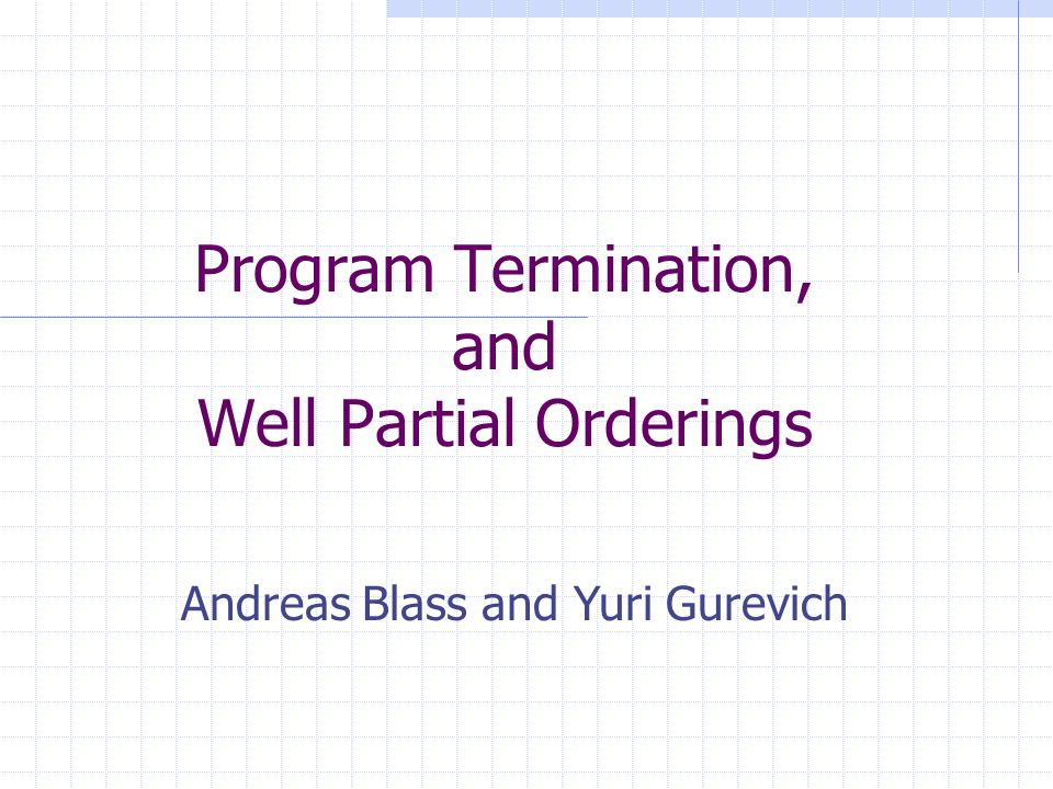 2 Full version of the paper Andreas Blass and Yuri Gurevich Program Termination, and Well Partial Orderings Tech report MSR-TR-2006-27, Microsoft Research, March 2006 #178 at YG s website