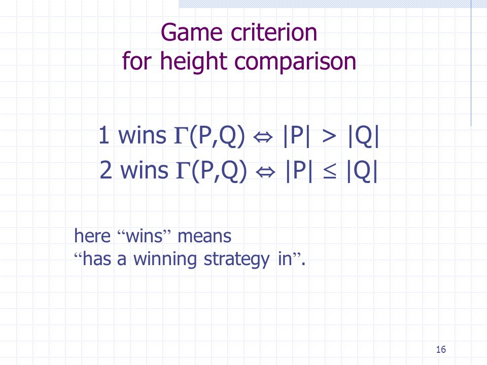 16 Game criterion for height comparison 1 wins (P,Q) |P| > |Q| 2 wins (P,Q) |P| |Q| here wins means has a winning strategy in.