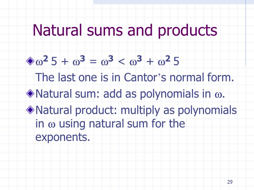 29 Natural sums and products 2 5 + 3 = 3 < 3 + 2 5 The last one is in Cantor s normal form.
