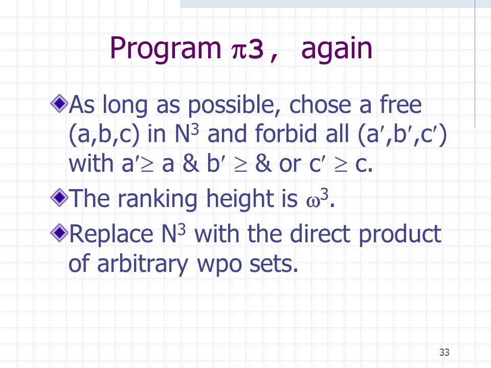 33 Program 3, again As long as possible, chose a free (a,b,c) in N 3 and forbid all (a,b,c ) with a a & b & or c c.