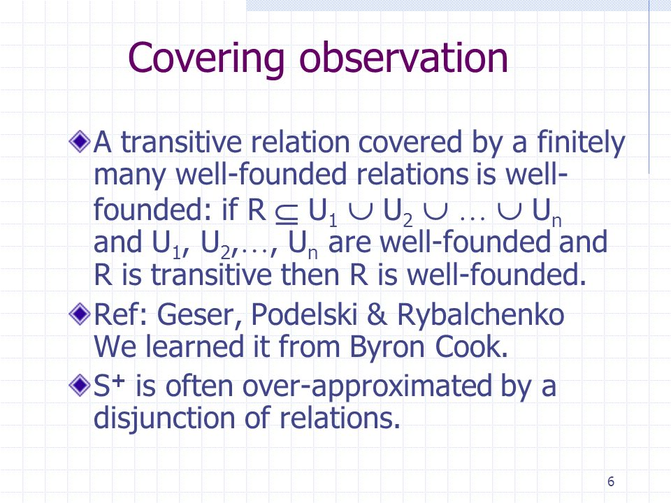 6 Covering observation A transitive relation covered by a finitely many well-founded relations is well- founded: if R U 1 U 2 … U n and U 1, U 2, …, U n are well-founded and R is transitive then R is well-founded.