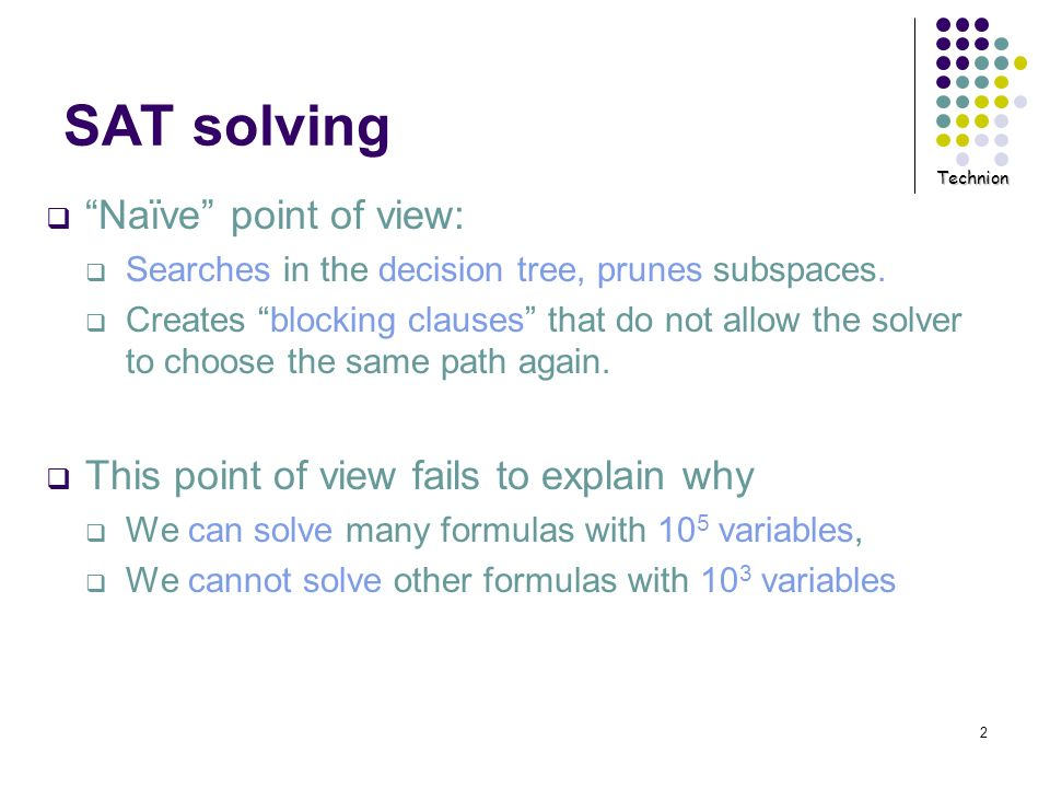 Technion 2 SAT solving Naïve point of view: Searches in the decision tree, prunes subspaces. Creates blocking clauses that do not allow the solver to