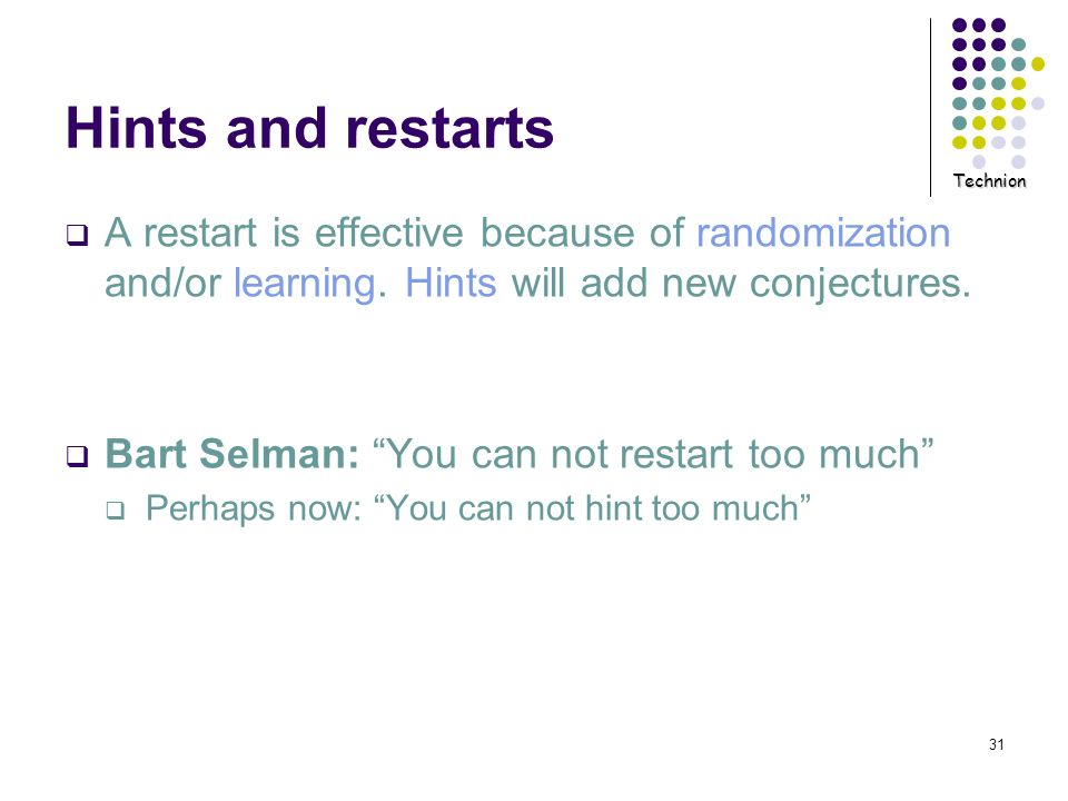 Technion 31 Hints and restarts A restart is effective because of randomization and/or learning. Hints will add new conjectures. Bart Selman: You can n