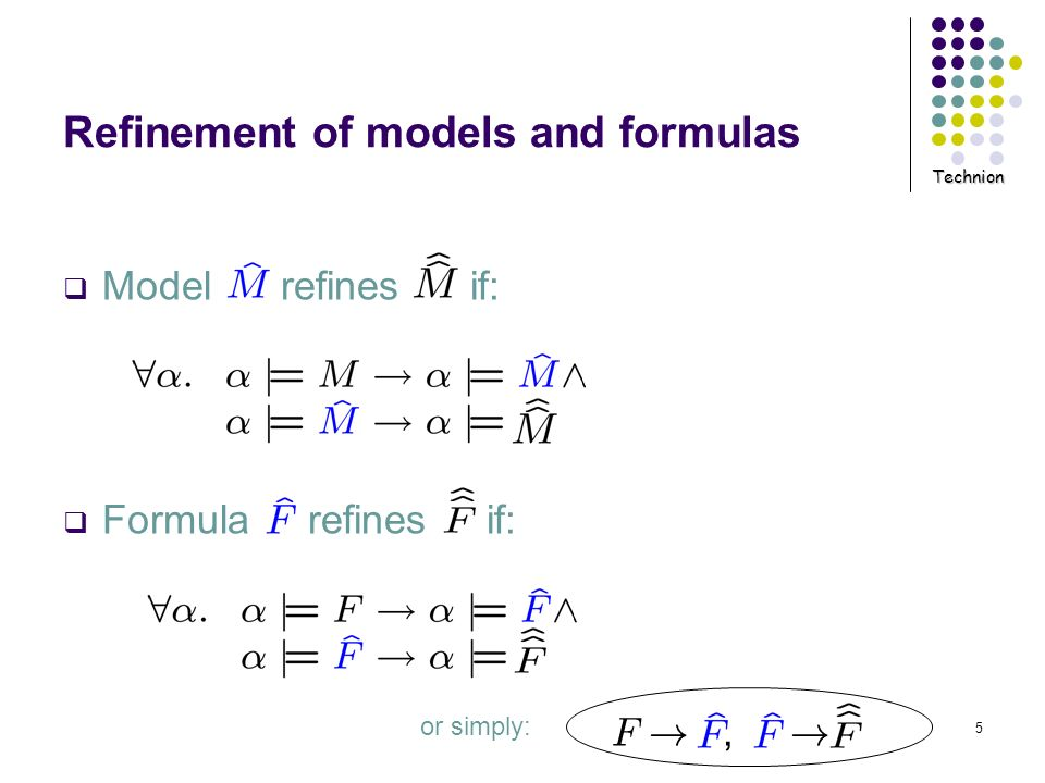 Technion 5 Model refines if: Formula refines if: Refinement of models and formulas F !, ! or simply:
