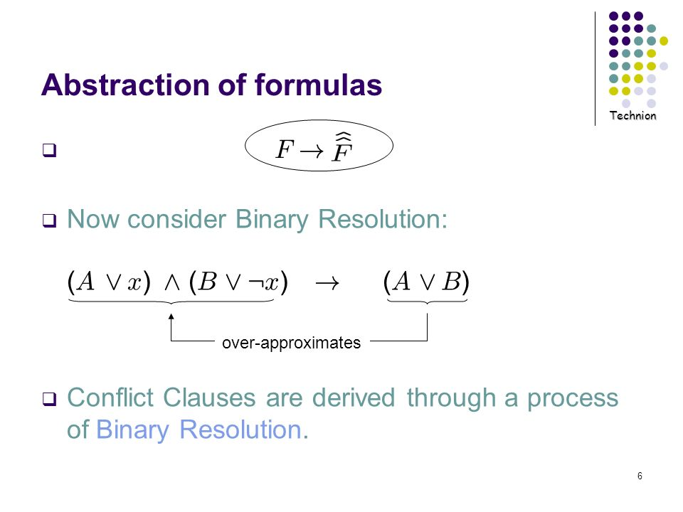 Technion 6 Abstraction of formulas Now consider Binary Resolution: ( A _ x ) ^ ( B _ : x ) ! ( A _ B ) Conflict Clauses are derived through a process