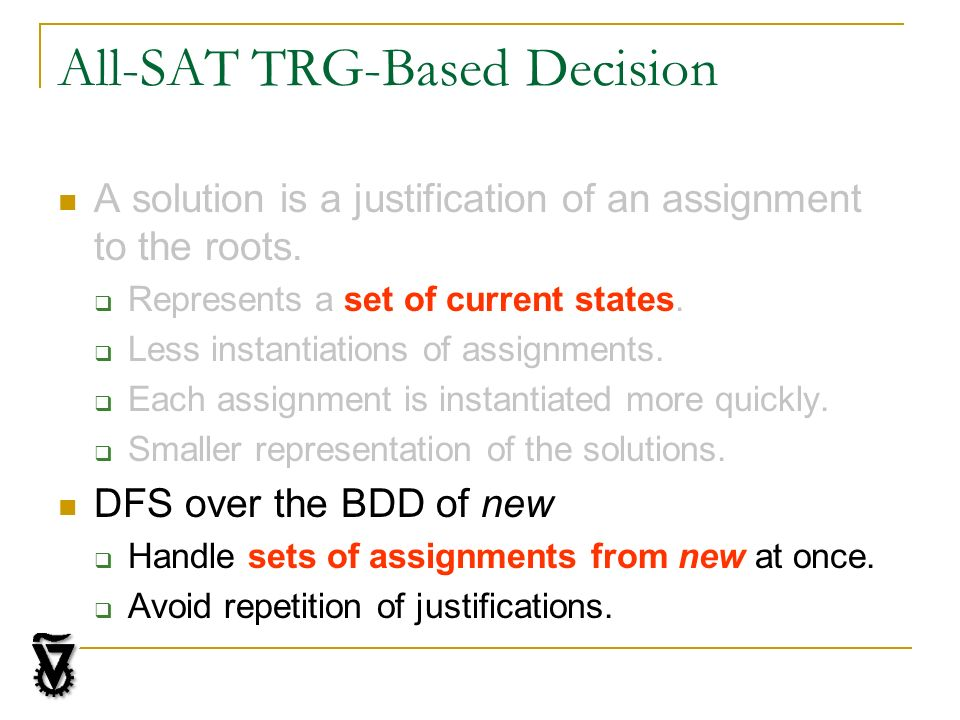 All-SAT TRG-Based Decision A solution is a justification of an assignment to the roots. Represents a set of current states. Less instantiations of ass