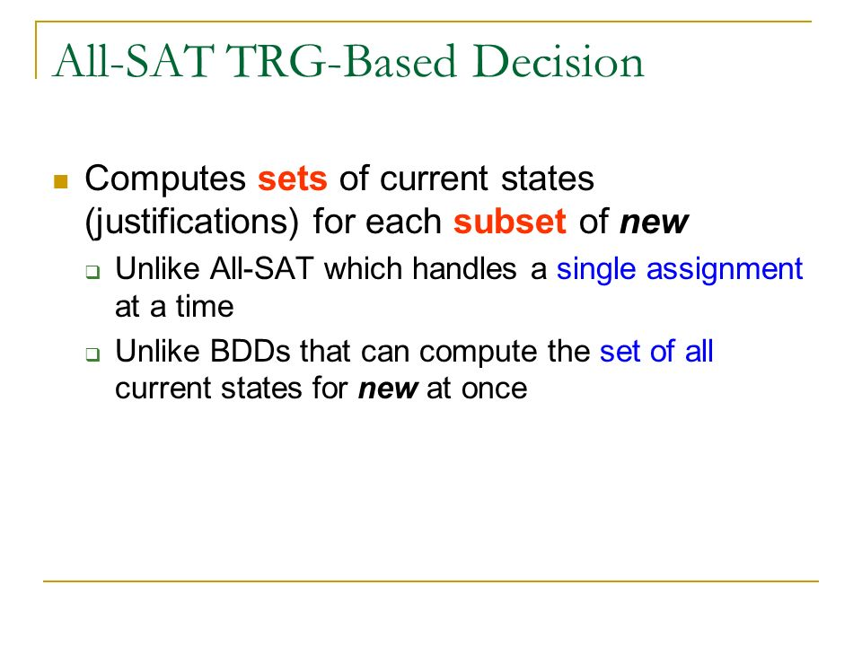 All-SAT TRG-Based Decision Computes sets of current states (justifications) for each subset of new Unlike All-SAT which handles a single assignment at a time Unlike BDDs that can compute the set of all current states for new at once