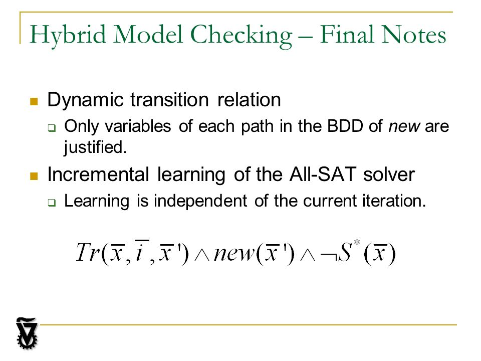 Hybrid Model Checking – Final Notes Dynamic transition relation Only variables of each path in the BDD of new are justified. Incremental learning of t