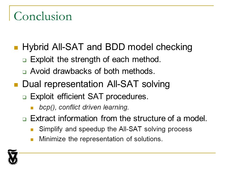 Conclusion Hybrid All-SAT and BDD model checking Exploit the strength of each method. Avoid drawbacks of both methods. Dual representation All-SAT sol