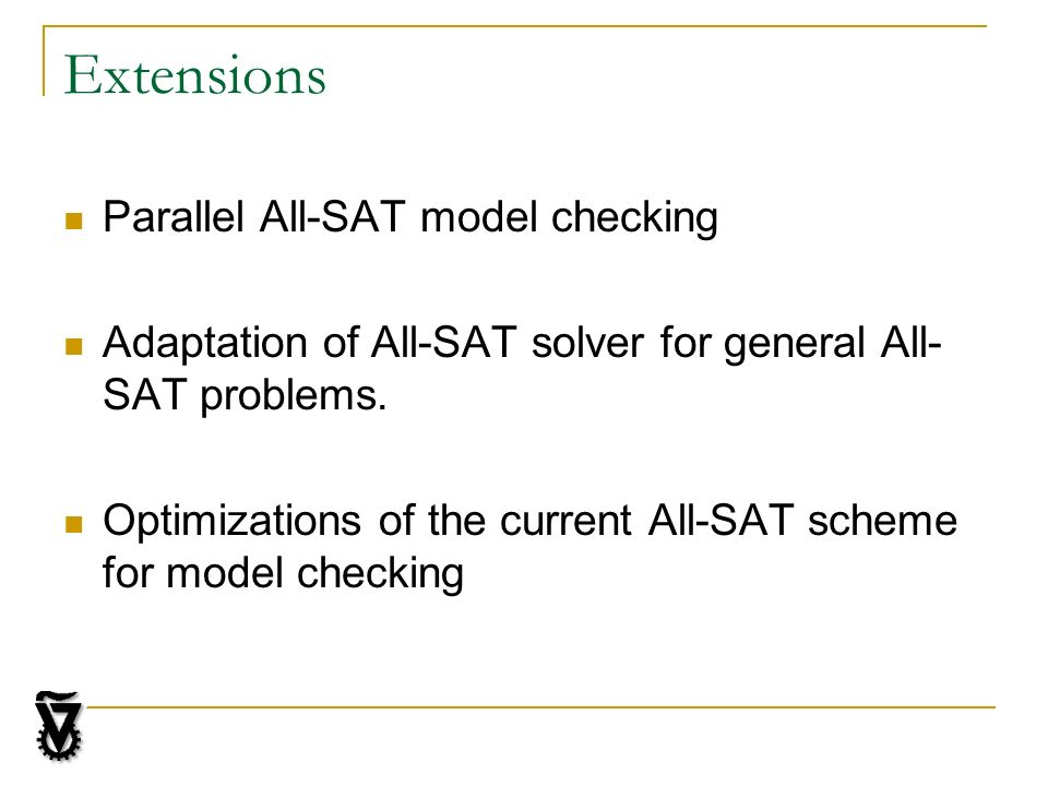 Extensions Parallel All-SAT model checking Adaptation of All-SAT solver for general All- SAT problems.