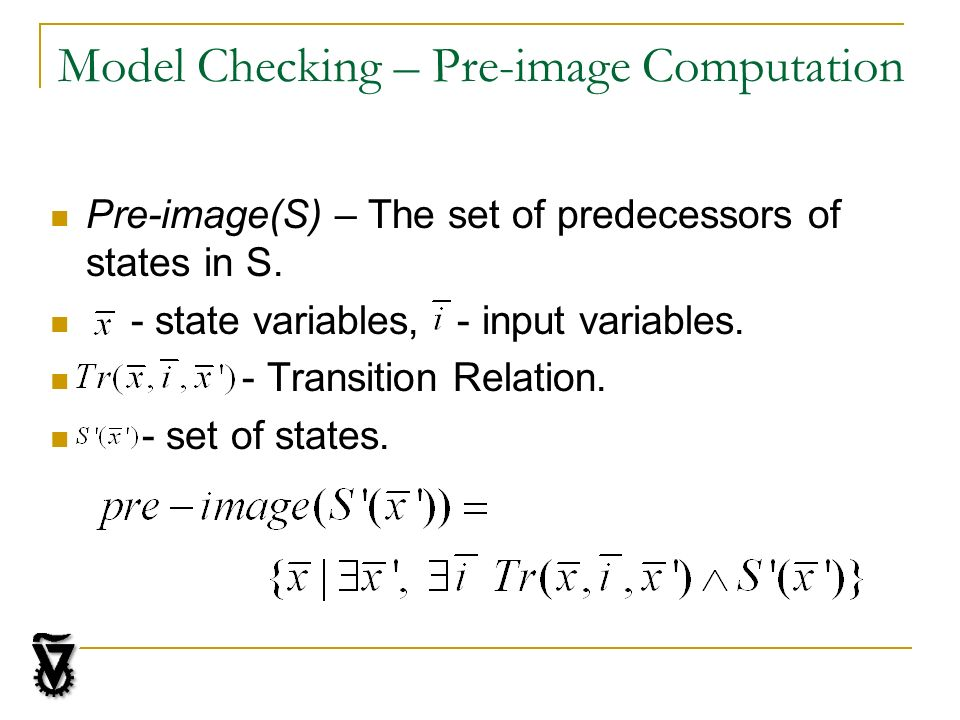 Model Checking – Pre-image Computation Pre-image(S) – The set of predecessors of states in S.
