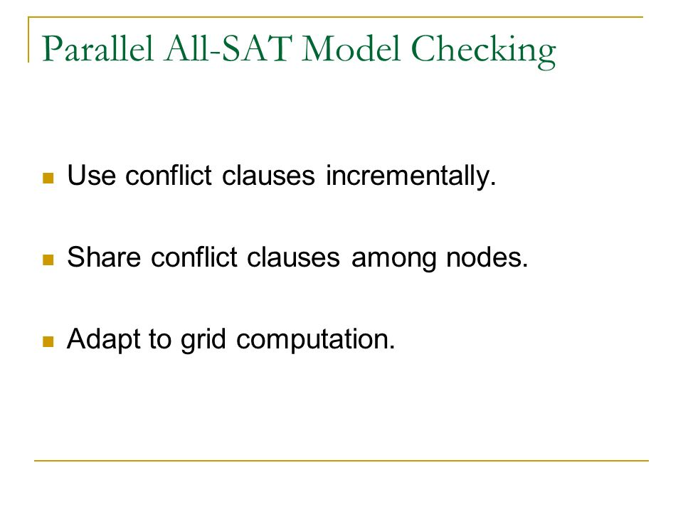Parallel All-SAT Model Checking Use conflict clauses incrementally. Share conflict clauses among nodes. Adapt to grid computation.