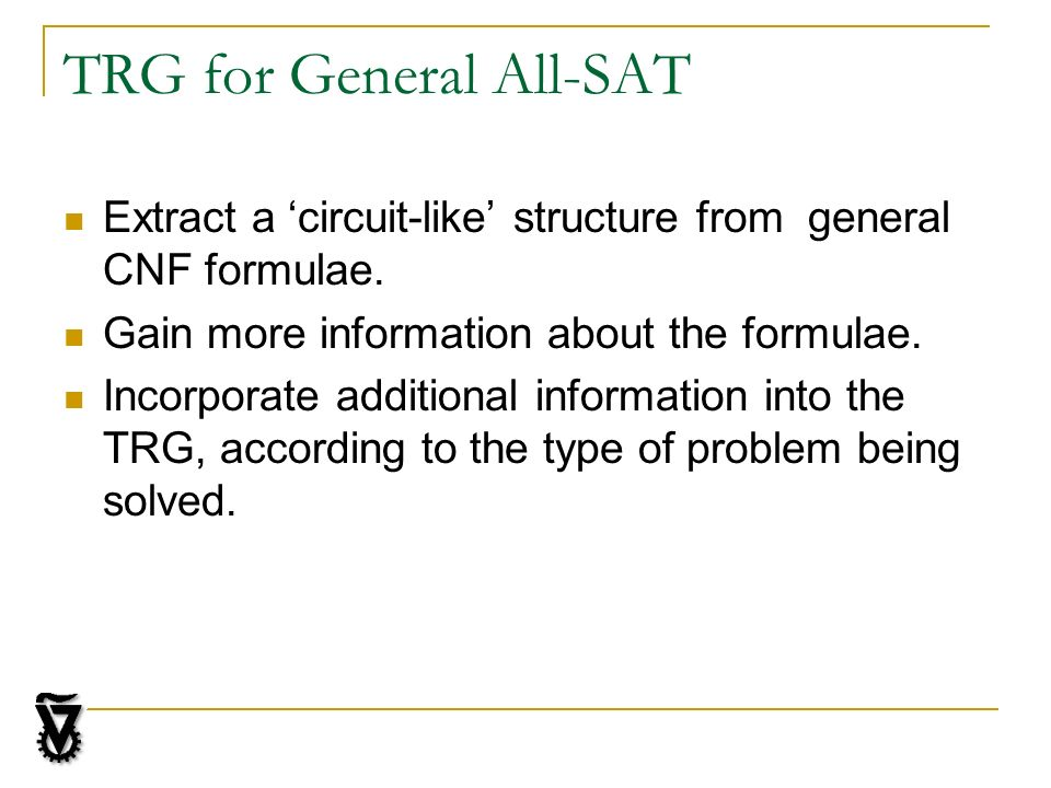 TRG for General All-SAT Extract a circuit-like structure from general CNF formulae. Gain more information about the formulae. Incorporate additional i