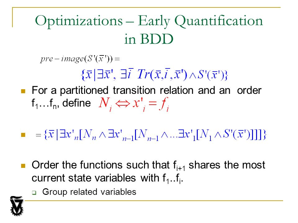 Optimizations – Early Quantification in BDD For a partitioned transition relation and an order f 1 …f n, define Order the functions such that f i+1 shares the most current state variables with f 1..f i.