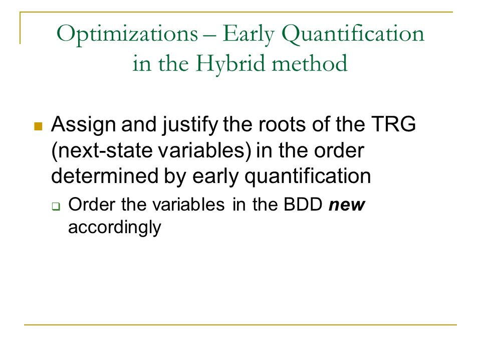 Optimizations – Early Quantification in the Hybrid method Assign and justify the roots of the TRG (next-state variables) in the order determined by early quantification Order the variables in the BDD new accordingly