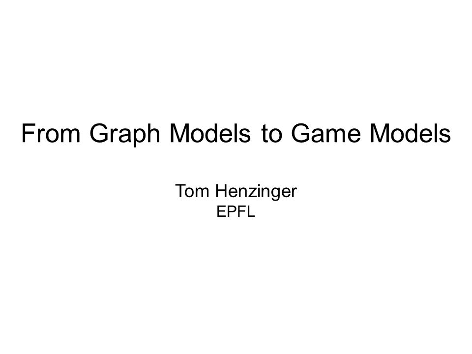 From Graph Models to Game Models Tom Henzinger EPFL